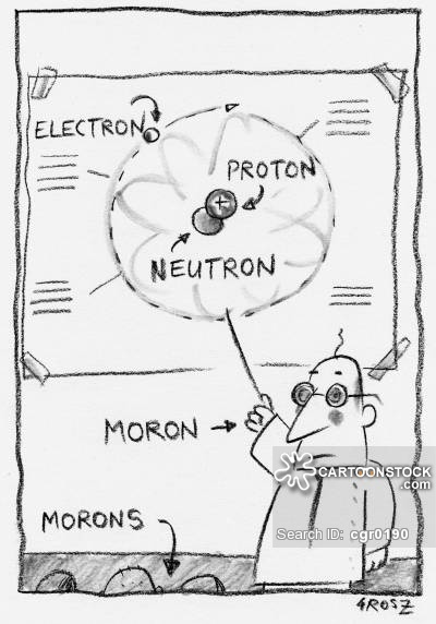 Protons, neutrons, electrons, and morons.