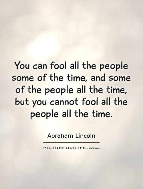 you-can-fool-all-the-people-some-of-the-time-and-some-of-the-people-all-the-time-but-you-cannot-fool-all-the-people-all-the-time-quote-1